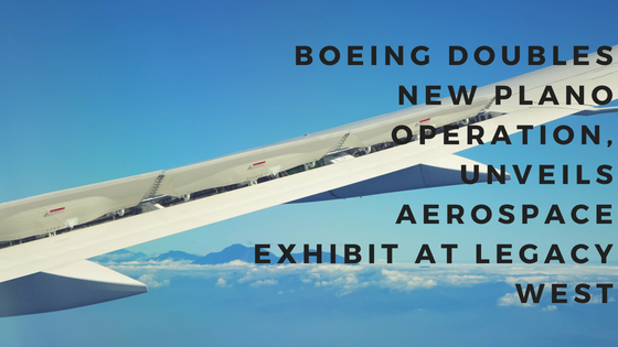 Boeing doubles its new Plano operation & unveils new aerospace exhibit at Legacy West