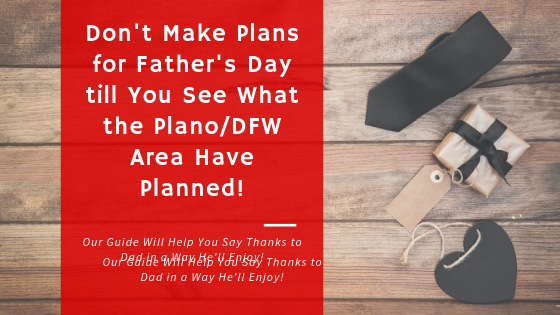 Father's Day in the Plano/ DFW Area Knows How to Treat Dad Right!