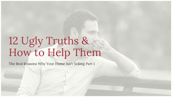12 Ugly Truths and How to Help Them – The Real Reasons Why Your Home Isn't Selling Part 1