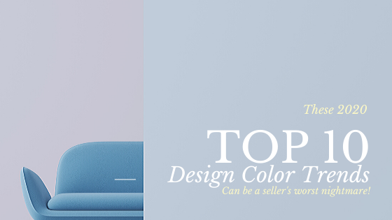 These 2020 Top 10 Color Trends Can Be a Seller's Worst Nightmare!